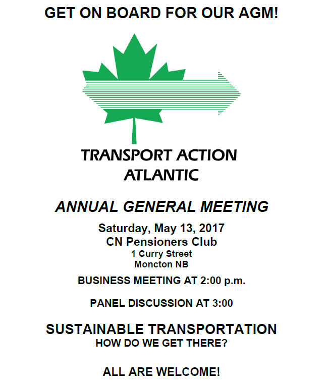 Transport Action Atlantic Annual General Meeting will be held on May 13, 2017, at the CN Pensioners Club, 1 Curry St., Moncton New Brunswick. Business meeting at 2 pm, panel discussion on sustainable transportation at 3 pm. All are welcome.